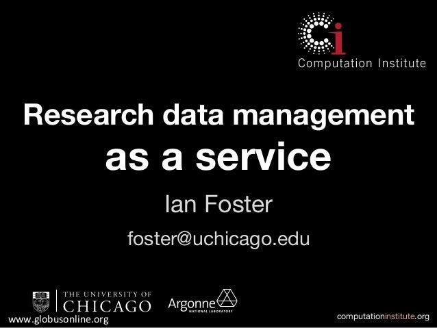 computationinstitute.orgwww.globusonline.org  Research data managementas a serviceIan Fosterfoster@uchicago.edu
