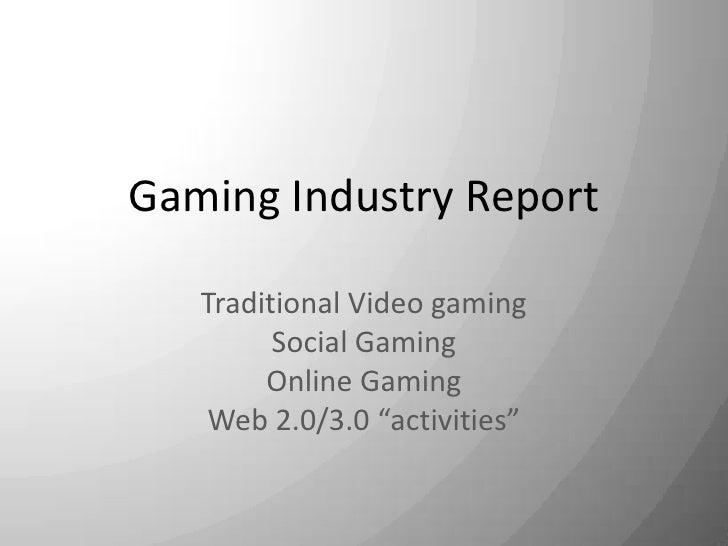 "Gaming Industry Report<br />Traditional Video gaming<br />Social Gaming<br />Online Gaming<br />Web 2.0/3.0 ""activities""<b..."