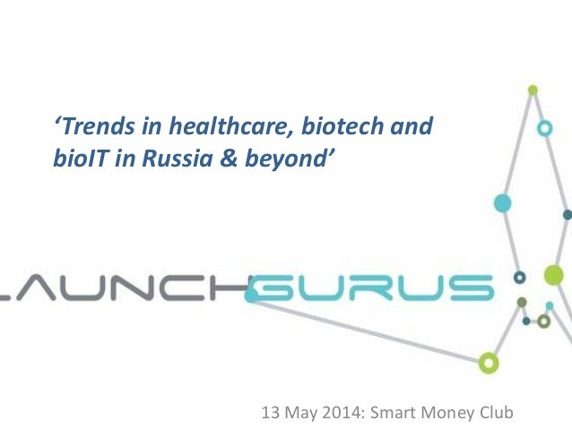 'Trends in healthcare, biotech and bioIT in Russia & beyond' 13 May 2014: Smart Money Club