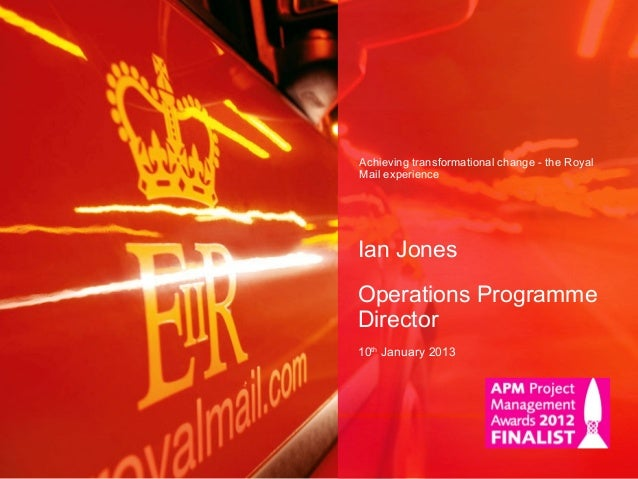 Achieving transformational change - the Royal Mail experience Ian Jones Operations Programme Director 10th January 2013