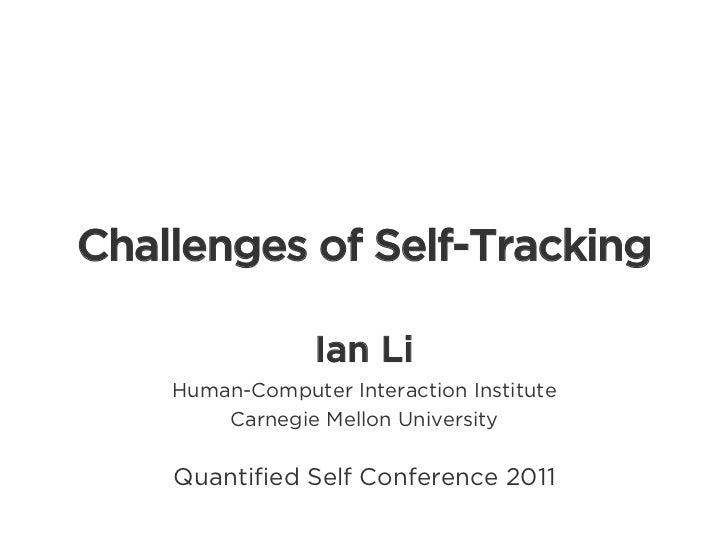 Challenges of Self-Tracking                 Ian Li    Human-Computer Interaction Institute        Carnegie Mellon Universi...