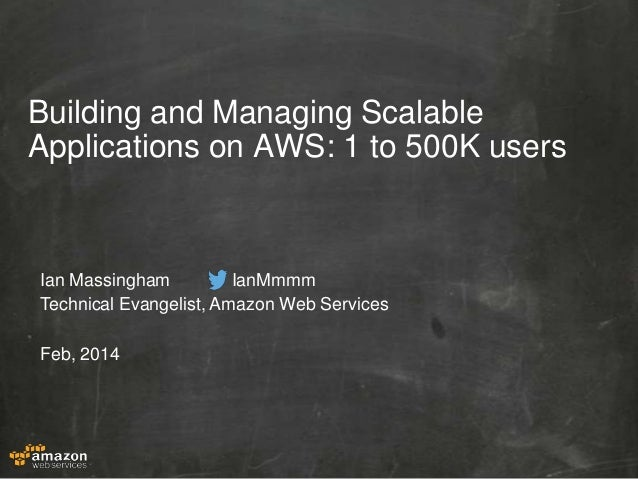 Building and Managing Scalable Applications on AWS: 1 to 500K users  Ian Massingham IanMmmm Technical Evangelist, Amazon W...