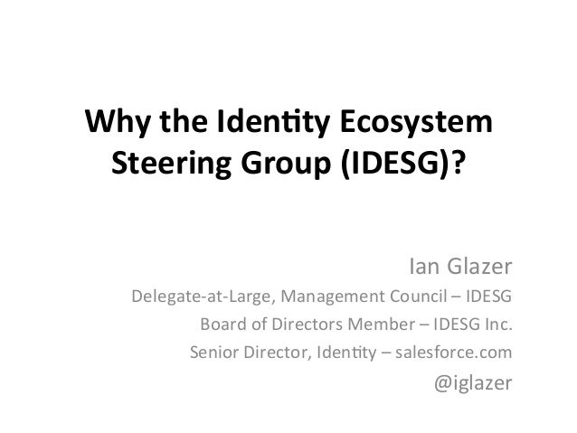 Why	   the	   Iden*ty	   Ecosystem	    Steering	   Group	   (IDESG)?	    Ian	   Glazer	    Delegate-­‐at-­‐Large,	   Manag...