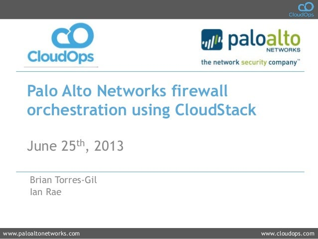 www.paloaltonetworks.com www.cloudops.com Palo Alto Networks firewall orchestration using CloudStack June 25th, 2013 Brian...