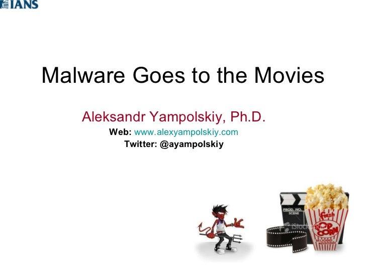 Malware Goes to the Movies Aleksandr Yampolskiy, Ph.D. Web:   www.alexyampolskiy.com Twitter:   @ayampolskiy