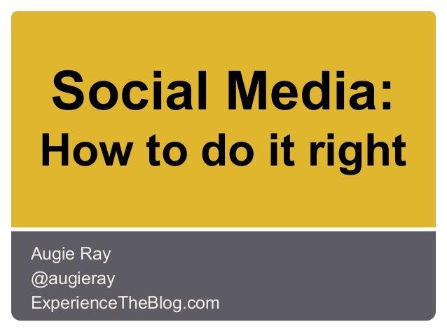 Social Media:How to do it rightAugie Ray@augierayExperienceTheBlog.com