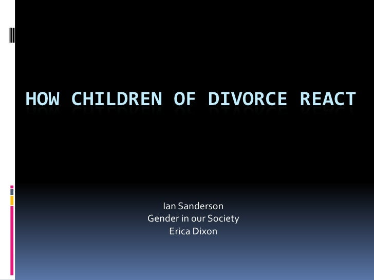 How children of divorce react<br />Ian Sanderson<br />Gender in our Society<br />Erica Dixon<br />