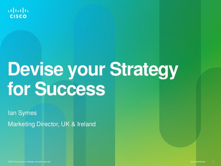 Devise your Strategyfor SuccessIan SymesMarketing Director, UK & Ireland© 2010 Cisco and/or its affiliates. All rights res...