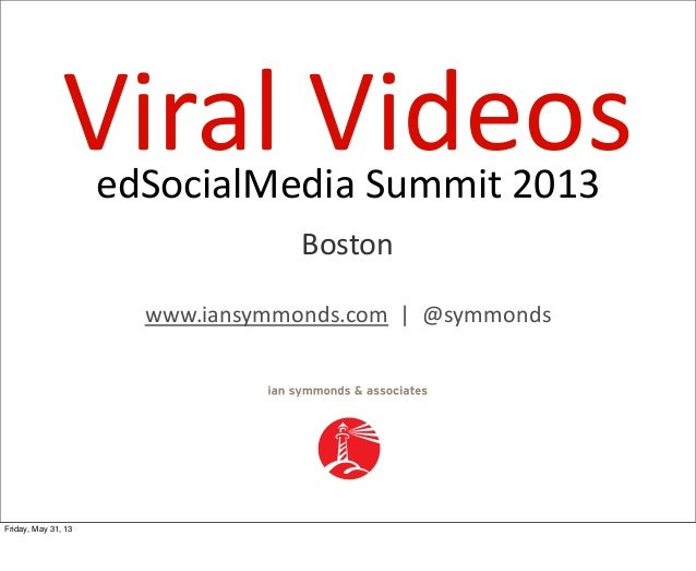 edSocialMedia  Summit  2013Viral  VideosBostonwww.iansymmonds.com    |    @symmondsFriday, May 31, 13
