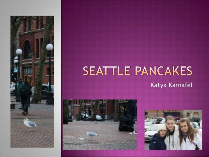 Seattle Pancakes<br />Katya Karnafel<br />