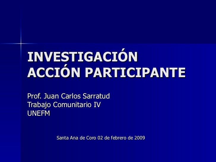 INVESTIGACIÓN ACCIÓN PARTICIPANTE Prof. Juan Carlos Sarratud Trabajo Comunitario IV UNEFM Santa Ana de Coro 02 de febrero ...