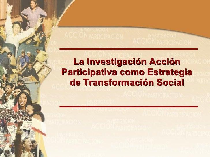 La Investigación Acción Participativa como Estrategia de Transformación Social