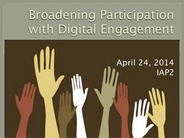 Broadening Participation with Digital Engagement April 24, 2014 IAP2