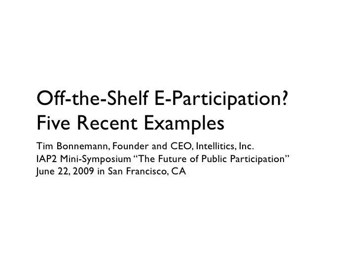 Off-the-Shelf E-Participation? Five Recent Examples Tim Bonnemann, Founder and CEO, Intellitics, Inc. IAP2 Mini-Symposium ...