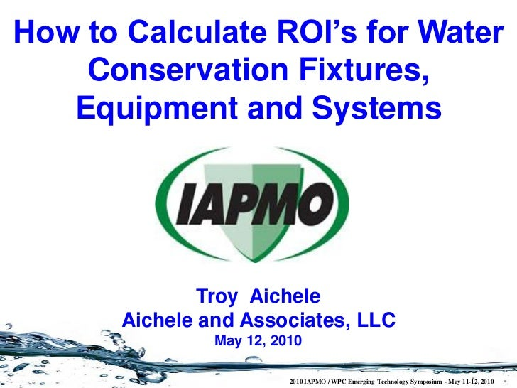 How to Calculate ROI's for Water    Conservation Fixtures,   Equipment and Systems               Troy Aichele       Aichel...