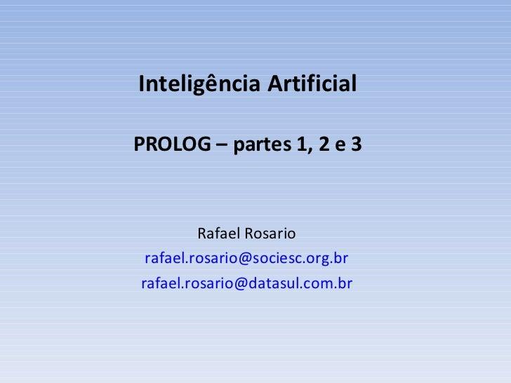 Inteligência Artificial PROLOG – partes 1, 2 e 3 Rafael Rosario [email_address] [email_address]