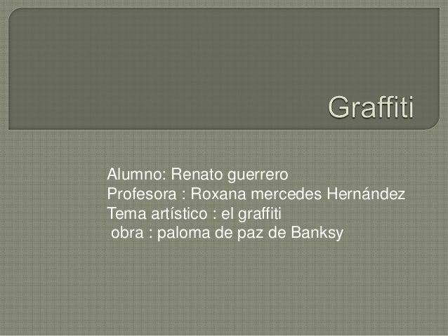 Alumno: Renato guerreroProfesora : Roxana mercedes HernándezTema artístico : el graffiti obra : paloma de paz de Banksy
