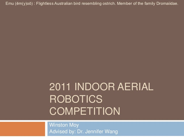 2011 Indoor Aerial Robotics Competition<br />Winston Moy<br />Advised by: Dr. Jennifer Wang<br />Emu (ēm(y)oō) : Flightles...