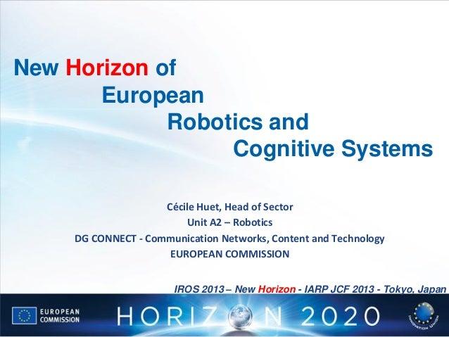 New Horizon of European Robotics and Cognitive Systems Cécile Huet, Head of Sector Unit A2 – Robotics DG CONNECT - Communi...
