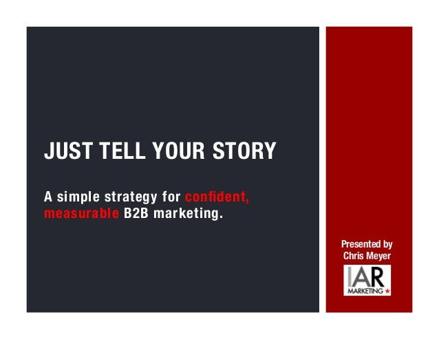 A simple strategy for confident, measurable B2B marketing.   JUST TELL YOUR STORY Presented by Chris Meyer