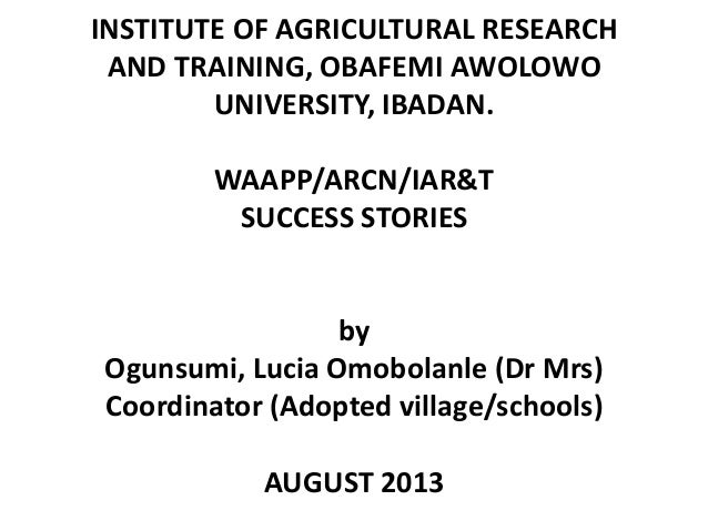 INSTITUTE OF AGRICULTURAL RESEARCH AND TRAINING, OBAFEMI AWOLOWO UNIVERSITY, IBADAN. WAAPP/ARCN/IAR&T SUCCESS STORIES by O...