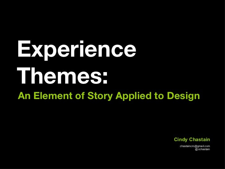 Experience Themes: An Element of Story Applied to Design  [email_address] @cchastain Cindy Chastain
