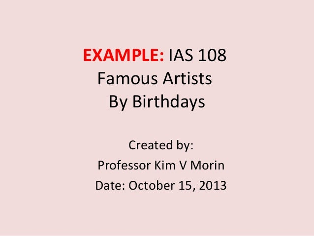 EXAMPLE: IAS 108 Famous Artists By Birthdays Created by: Professor Kim V Morin Date: October 15, 2013