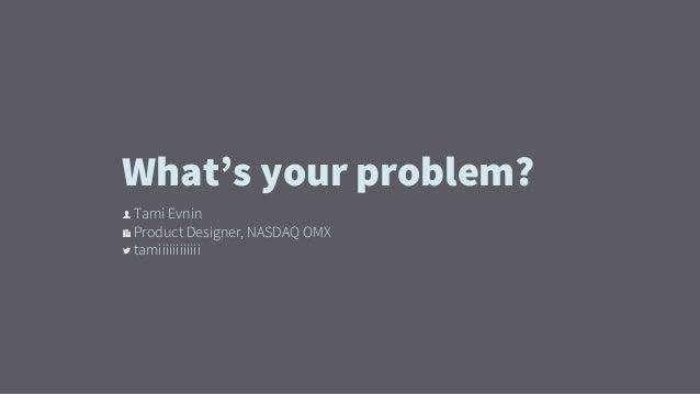 👤 Tami Evnin 🏢 Product Designer, NASDAQ OMX  tamiiiiiiiiiiii What's your problem?