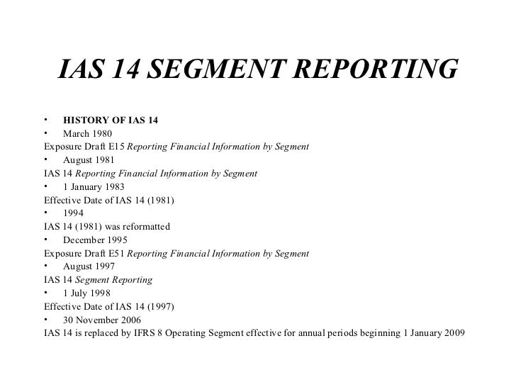 IAS 14 SEGMENT REPORTING <ul><li>HISTORY OF IAS 14 </li></ul><ul><li>March 1980 </li></ul><ul><li>Exposure Draft E15  Repo...
