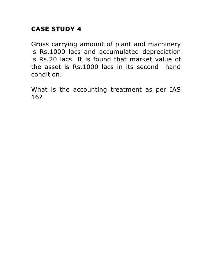 CASE STUDY 4Gross carrying amount of plant and machineryis Rs.1000 lacs and accumulated depreciationis Rs.20 lacs. It is f...