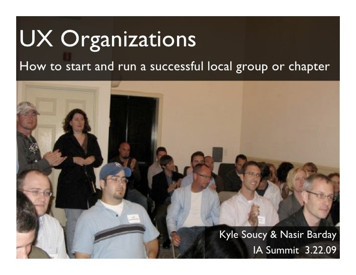 UX Organizations How to start and run a successful local group or chapter                                         Kyle Sou...
