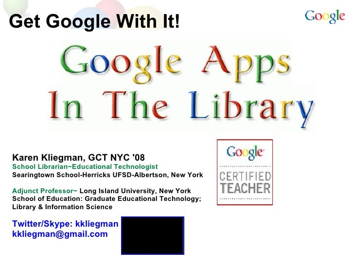 Get Google With It! Karen Kliegman, GCT NYC '08 School Librarian~Educational Technologist Searingtown School-Herricks UFSD...