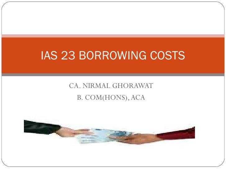 CA. NIRMAL GHORAWAT B. COM(HONS), ACA IAS 23 BORROWING COSTS