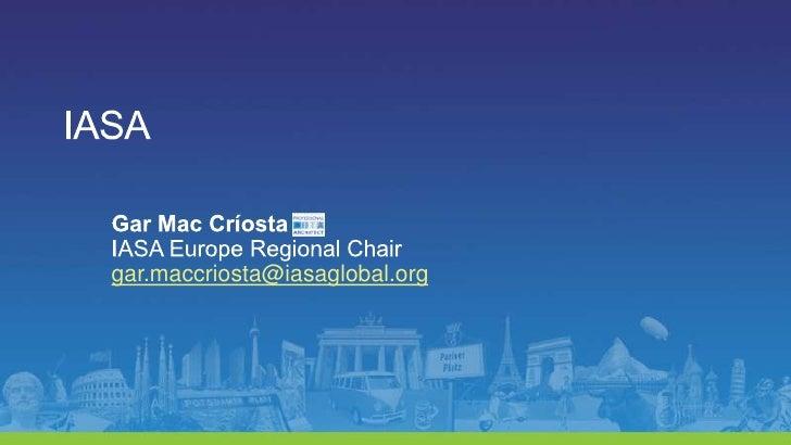 IASA<br />Gar Mac Críosta<br />IASA Europe Regional Chair<br />gar.maccriosta@iasaglobal.org<br />