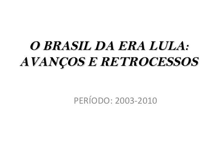 O BRASIL DA ERA LULA:AVANÇOS E RETROCESSOS      PERÍODO: 2003-2010