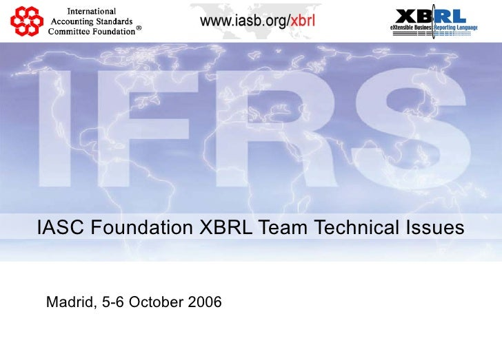 IASC Foundation XBRL Team Technical Issues Madrid, 5-6 October 2006