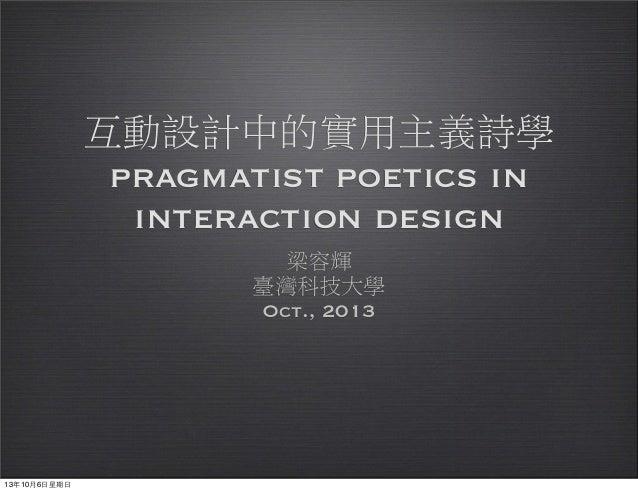 互動設計中的實用主義詩學 pragmatist poetics in interaction design 梁容輝 臺灣科技大學 Oct., 2013 13年10月6⽇日星期⽇日