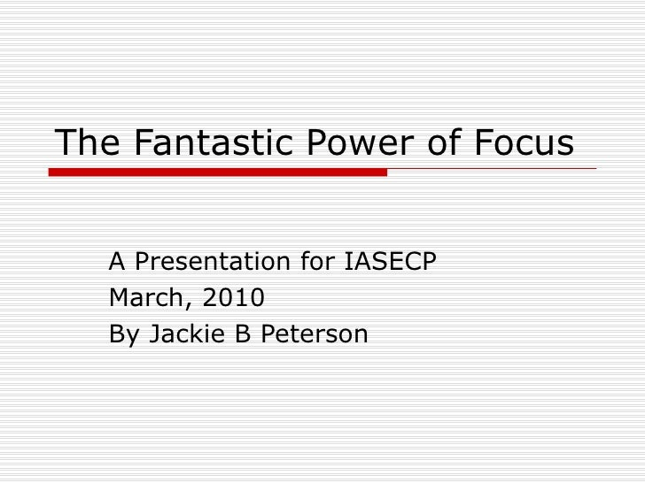 The Fantastic Power of Focus A Presentation for IASECP March, 2010 By Jackie B Peterson