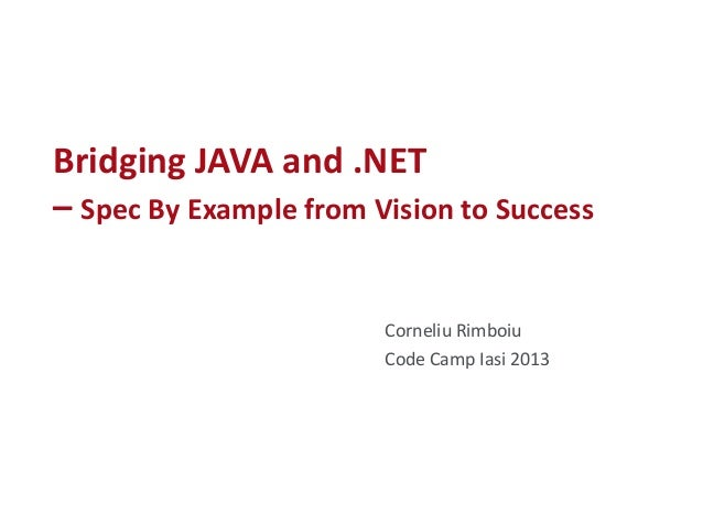 Bridging JAVA and .NET – Spec By Example from Vision to Success Corneliu Rimboiu Code Camp Iasi 2013