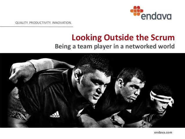 QUALITY. PRODUCTIVITY. INNOVATION.  Looking Outside the Scrum Being a team player in a networked world  endava.com