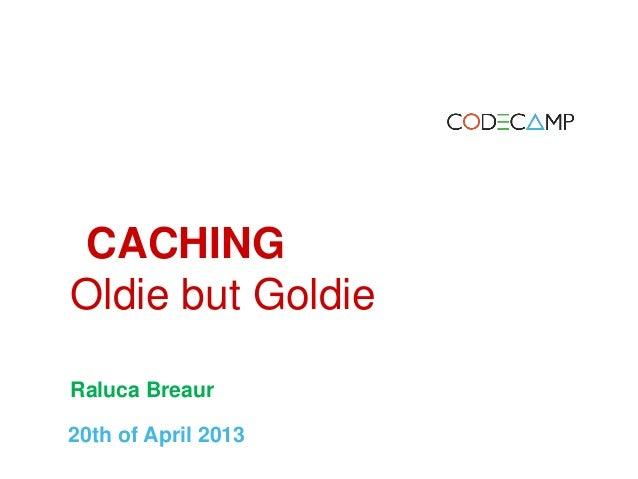 Iasi codecamp 20 april 2013 Caching - oldie but goldie - Raluca Breaur