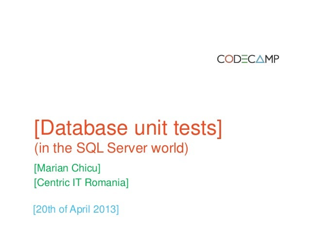 [Database unit tests](in the SQL Server world)[Marian Chicu][Centric IT Romania][20th of April 2013]