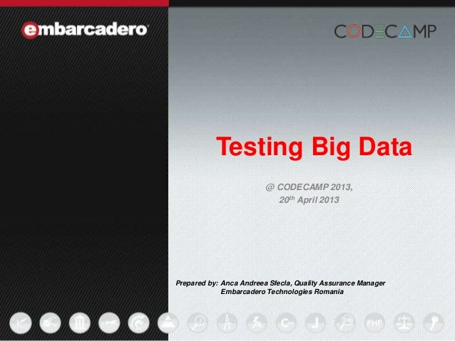 1Testing Big DataPrepared by: Anca Andreea Sfecla, Quality Assurance ManagerEmbarcadero Technologies Romania@ CODECAMP 201...