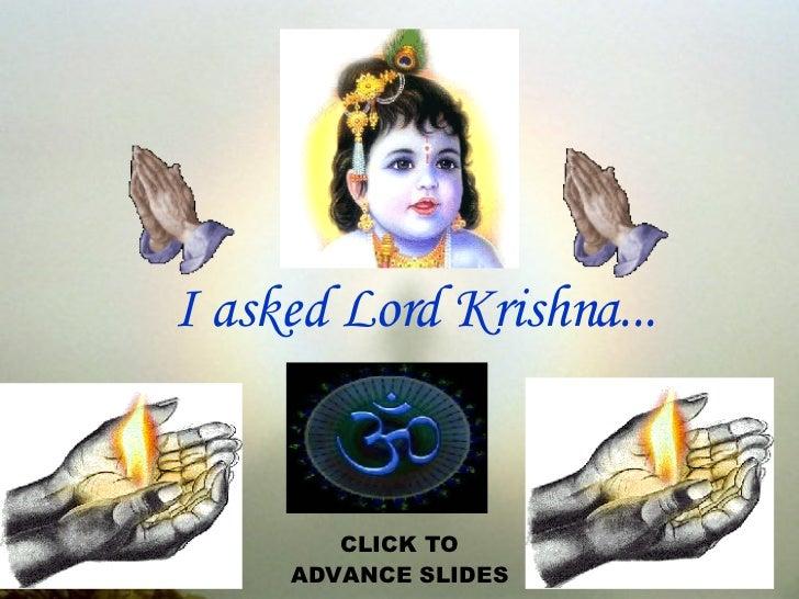 I asked Lord Krishna... CLICK TO ADVANCE SLIDES