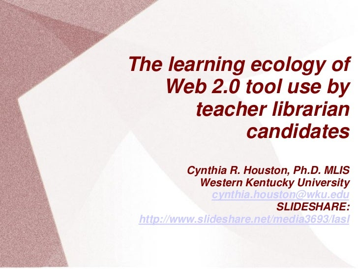 The learning ecology of   Web 2.0 tool use by       teacher librarian            candidates          Cynthia R. Houston, P...