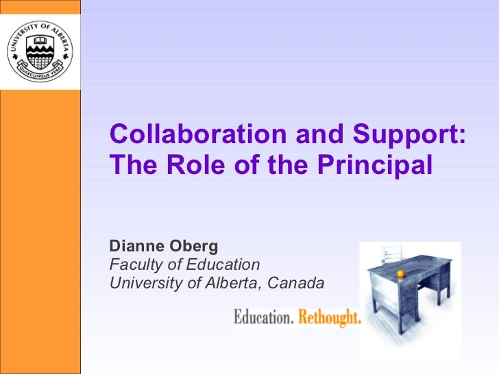 Collaboration and Support: The Role of the Principal Dianne Oberg Faculty of Education University of Alberta, Canada