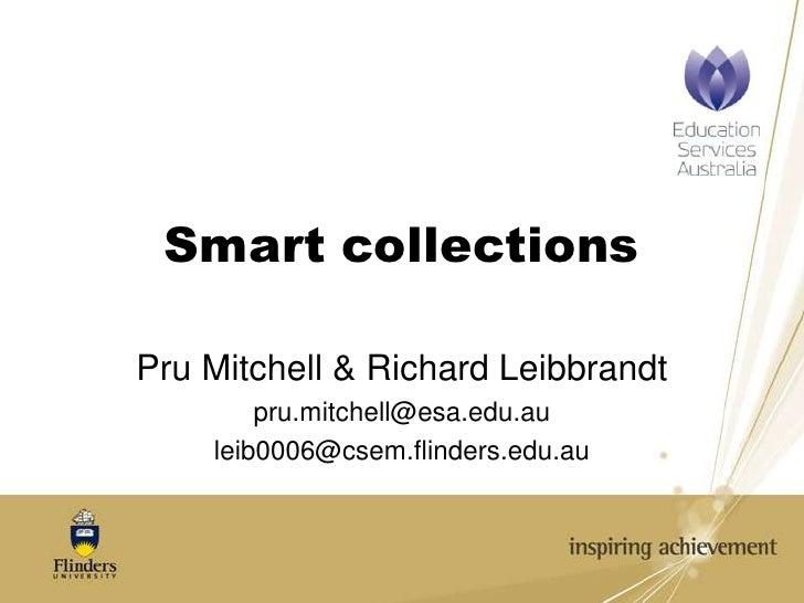 Smart collections<br />Pru Mitchell & Richard Leibbrandt<br />pru.mitchell@esa.edu.au<br />leib0006@csem.flinders.edu.au<b...