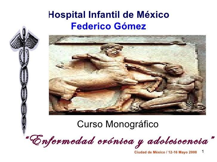 """Hospital Infantil de México        Federico Gómez          Curso Monográfico""""Enfermedad crónica y adolescencia""""           ..."""
