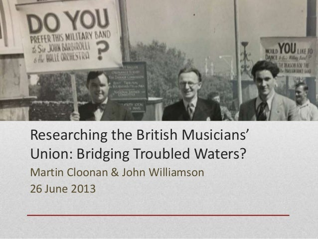 Researching the British Musicians' Union: Bridging Troubled Waters? Martin Cloonan & John Williamson 26 June 2013