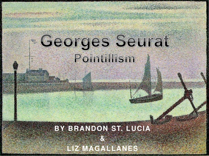 Georges SeuratPointillism <br />By Brandon St. Lucia<br />&<br />Liz Magallanes<br />